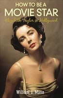 How to Be a Movie Star: Elizabeth Taylor in Hollywood 1941-1981