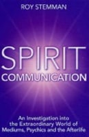 Spirit Communication: An investigation into the extraordinary world of mediums, psychics and the aft