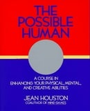 The Possible Human: A Course in Extending Your Physical, Mental and Creative Abilities