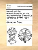 Memoirs of the Extraordinary Life, Works, and Discoveries of Martinus Scriblerus. by Mr. Pope.