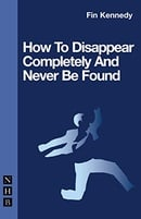 How to Disappear Completely and Never be Found (Nick Hern Books)