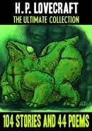 H. P. Lovecraft: The Ultimate Collection: 104 Stories and 44 Poems