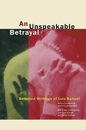An Unspeakable Betrayal: Selected Writings of Luis Bunuel