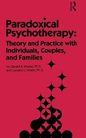 Paradoxical Psychotherapy: Theory & Practice With Individuals Couples & Families: Theory and Practice with Individuals, Couples and Families