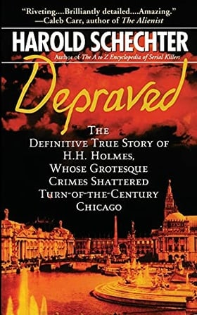 Depraved: The Definitive True Story of H.H. Holmes, Whose Grotesque Crimes Shattered Turn-of-the-Century Chicago