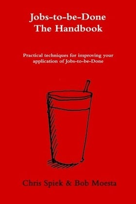 The Jobs-to-be-Done Handbook: Practical techniques for improving your application of Jobs-to-be-Done