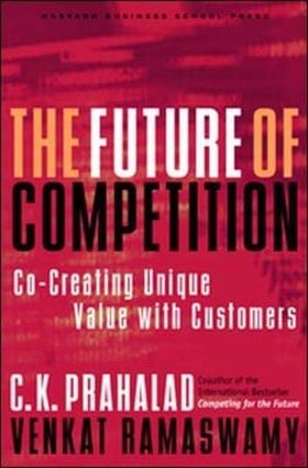 The Future of Competition: Co-Creating Unique Value With Customers