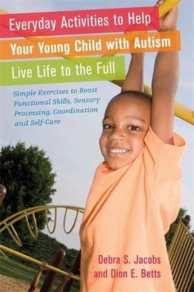Everyday Activities to Help Your Young Child with Autism Live Life to the Full: Simple Exercises to Boost Functional Skills, Sensory Processing, Coordination and Self-Care