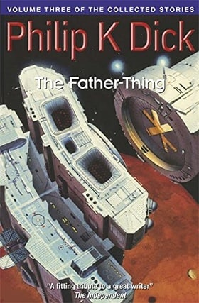 The Father-Thing: Volume Three Of The Collected Stories (Collected Short Stories of Philip K. Dick)