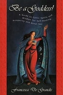 Be A Goddess: A Guide to Magical Celtic Spells for Self-Healing, Prosperity and Great Sex