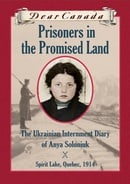 Prisoners in the Promised Land : The Ukrainian Internment Diary of Anya Soloniuk, Spirit Lake, Quebe