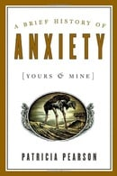 A Brief History of Anxiety (Yours and Mine)
