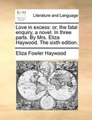 Love in excess: or, the fatal enquiry, a novel. In three parts. By Mrs. Eliza Haywood. The sixth edi