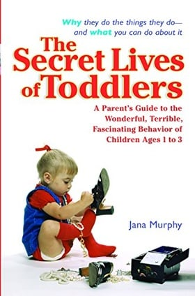 The Secret Lives of Toddlers: A Parent's Guide to the Wonderful, Terrible, Fascinating Behavior of Children Ag