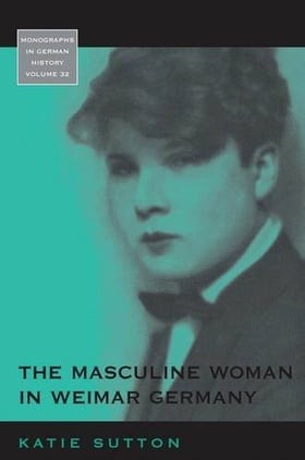 The Masculine Woman in Weimar Germany (Monographs in German History)