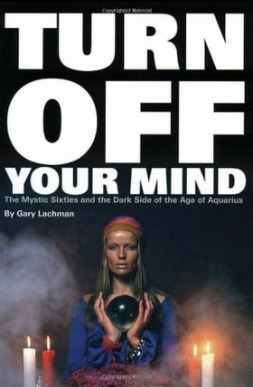 Turn Off Your Mind: The Mystic Sixties and the Dark Side of the Age of Aquarius