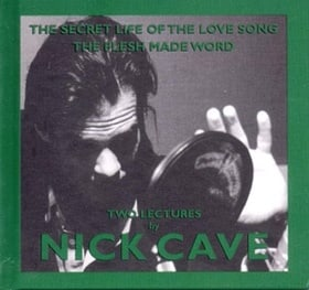 The Secret Life Of The Love Song & The Flesh Made Word: Two Lectures By Nick Cave