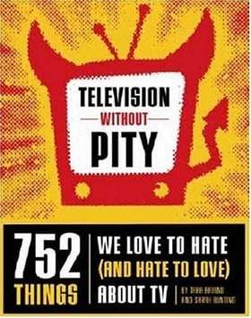 Television Without Pity: 752 Things We Love to Hate (and Hate to Love) About TV