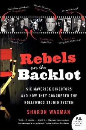 Rebels on the Backlot: 6 Maverick Directors and How They Conquered the Hollywood Studio System (P.S.)