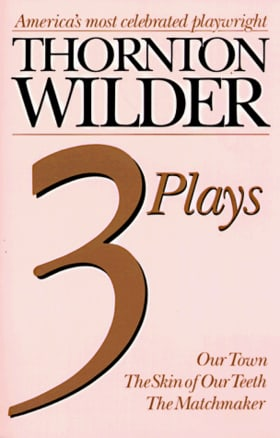 Thornton Wilder Three Plays: Our Town, the Skin of Our Teeth, the Matchmaker