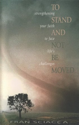 To Stand and Not Be Moved: Strengthening Your Faith to Face Life's Challenges (Fran Sciacca Series)