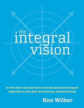 The Integral Vision: A Very Short Introduction to the Revolutionary Integral Approach to Life, God, the Universe, and Everything