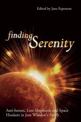 Finding Serenity: Anti-heroes, Lost Shepherds and Space Hookers in Joss Whedon's Firefly (Smart Pop series)