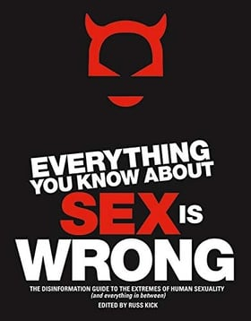 Everything You Know About Sex Is Wrong: The Disinformation Guide to the Extremes of Human Sexuality (and everything in between) (Disinformation Guides)